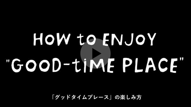"""GOOD-TIME PLACE"" の楽しみ方"