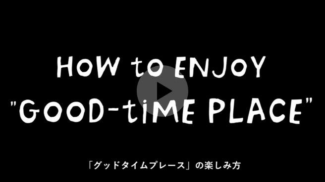 """【ムービー】<br>""""GOOD-TIME PLACE"""" の楽しみ方"""